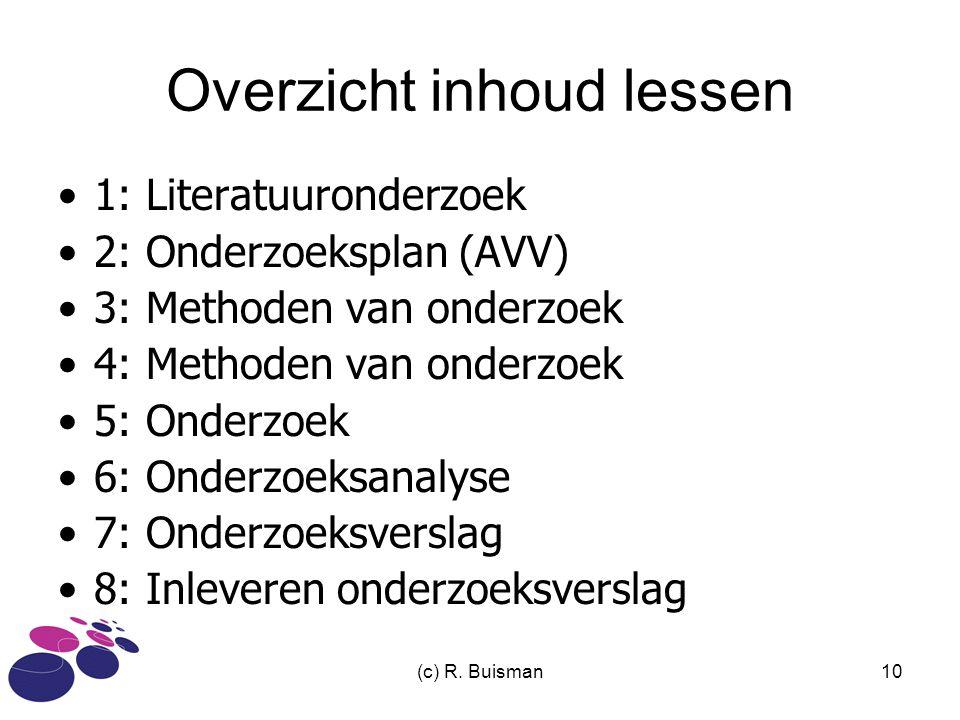 (c) R. Buisman10 Overzicht inhoud lessen 1: Literatuuronderzoek 2: Onderzoeksplan (AVV) 3: Methoden van onderzoek 4: Methoden van onderzoek 5: Onderzo