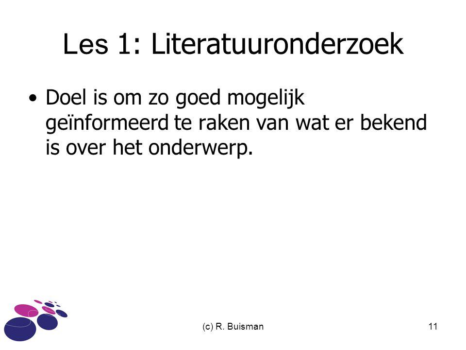 (c) R. Buisman11 Les 1: Literatuuronderzoek Doel is om zo goed mogelijk geïnformeerd te raken van wat er bekend is over het onderwerp.