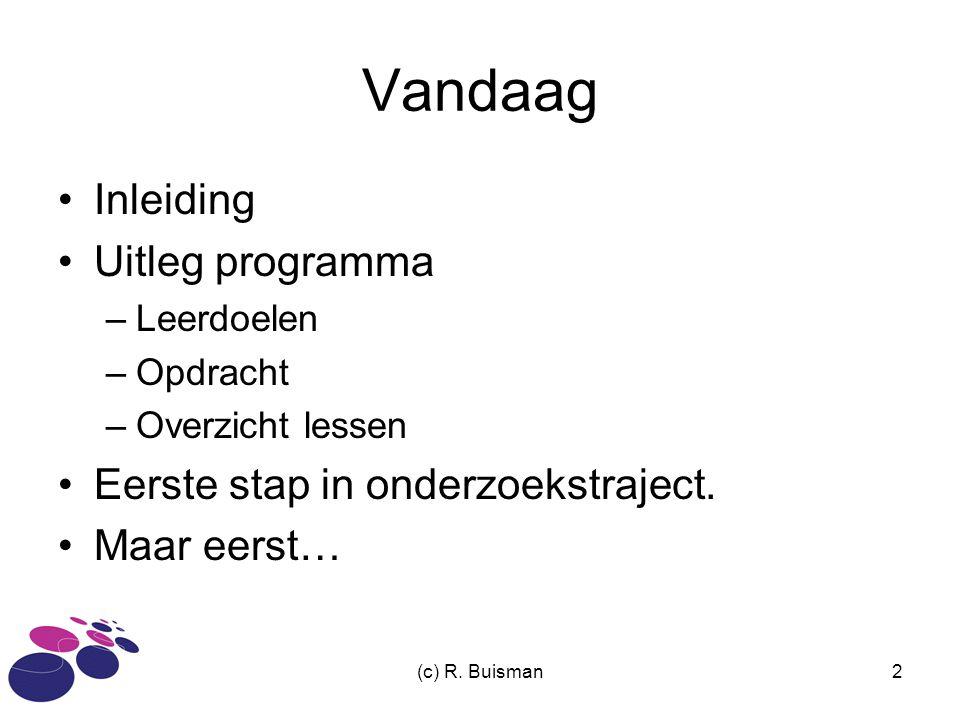 (c) R. Buisman2 Vandaag Inleiding Uitleg programma –Leerdoelen –Opdracht –Overzicht lessen Eerste stap in onderzoekstraject. Maar eerst…