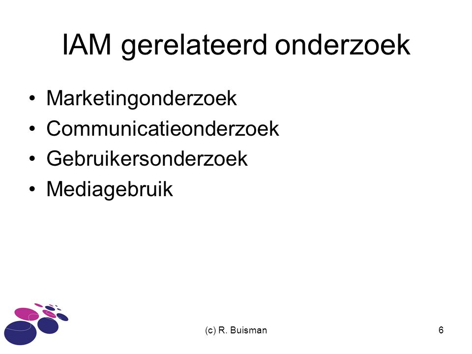 (c) R. Buisman6 IAM gerelateerd onderzoek Marketingonderzoek Communicatieonderzoek Gebruikersonderzoek Mediagebruik
