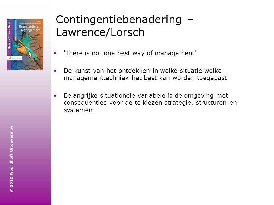 © 2012 Noordhoff Uitgevers bv Contingentiebenadering – Lawrence/Lorsch 'There is not one best way of management' De kunst van het ontdekken in welke s