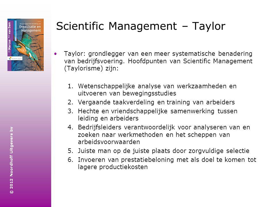 © 2012 Noordhoff Uitgevers bv Scientific Management – Taylor Taylor: grondlegger van een meer systematische benadering van bedrijfsvoering. Hoofdpunte