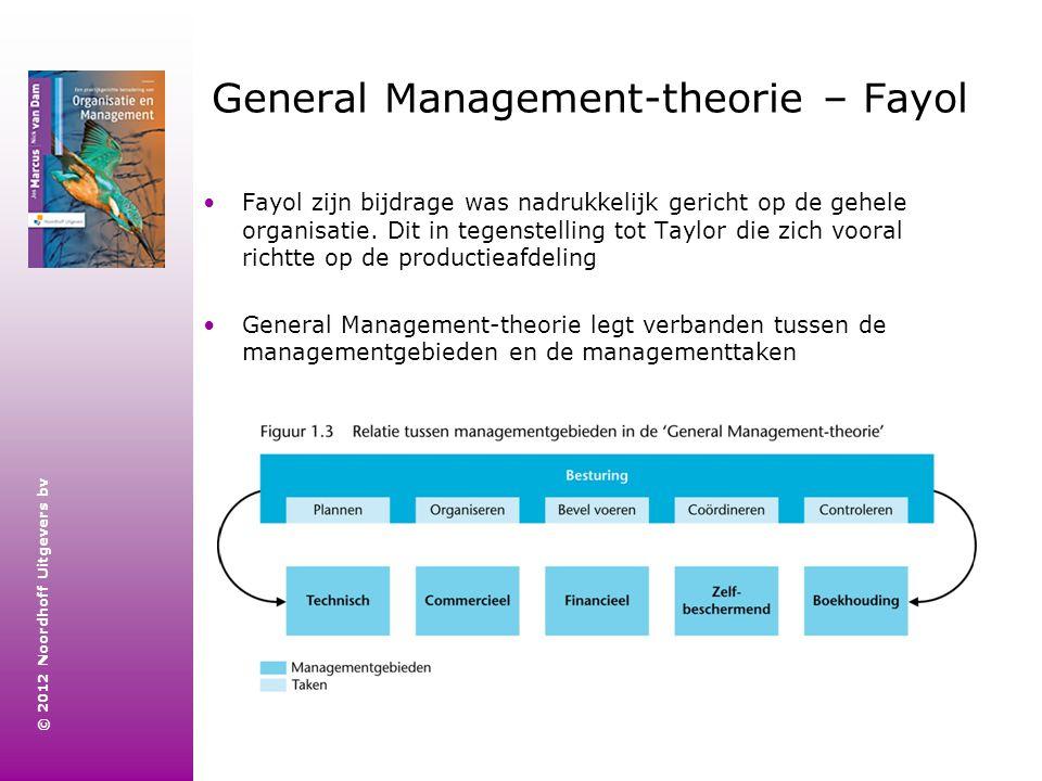 © 2012 Noordhoff Uitgevers bv General Management-theorie – Fayol Fayol zijn bijdrage was nadrukkelijk gericht op de gehele organisatie. Dit in tegenst