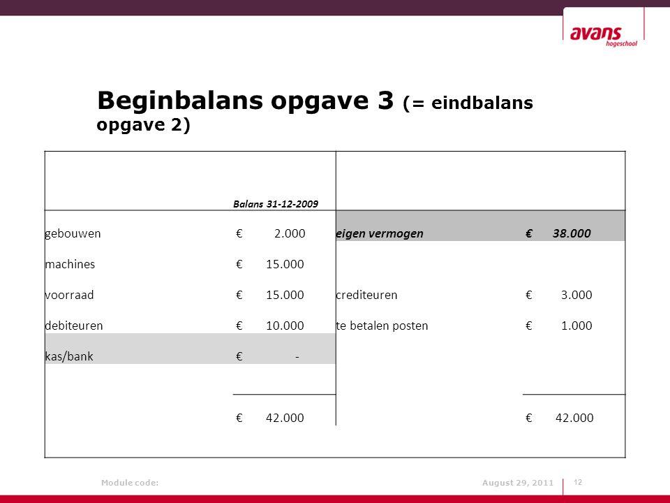 Module code: August 29, 2011 Beginbalans opgave 3 (= eindbalans opgave 2) 12 Balans 31-12-2009 gebouwen € 2.000eigen vermogen € 38.000 machines € 15.0