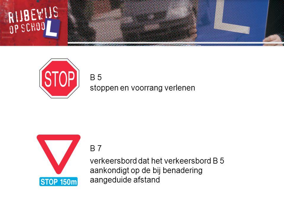 B 5 stoppen en voorrang verlenen B 7 verkeersbord dat het verkeersbord B 5 aankondigt op de bij benadering aangeduide afstand