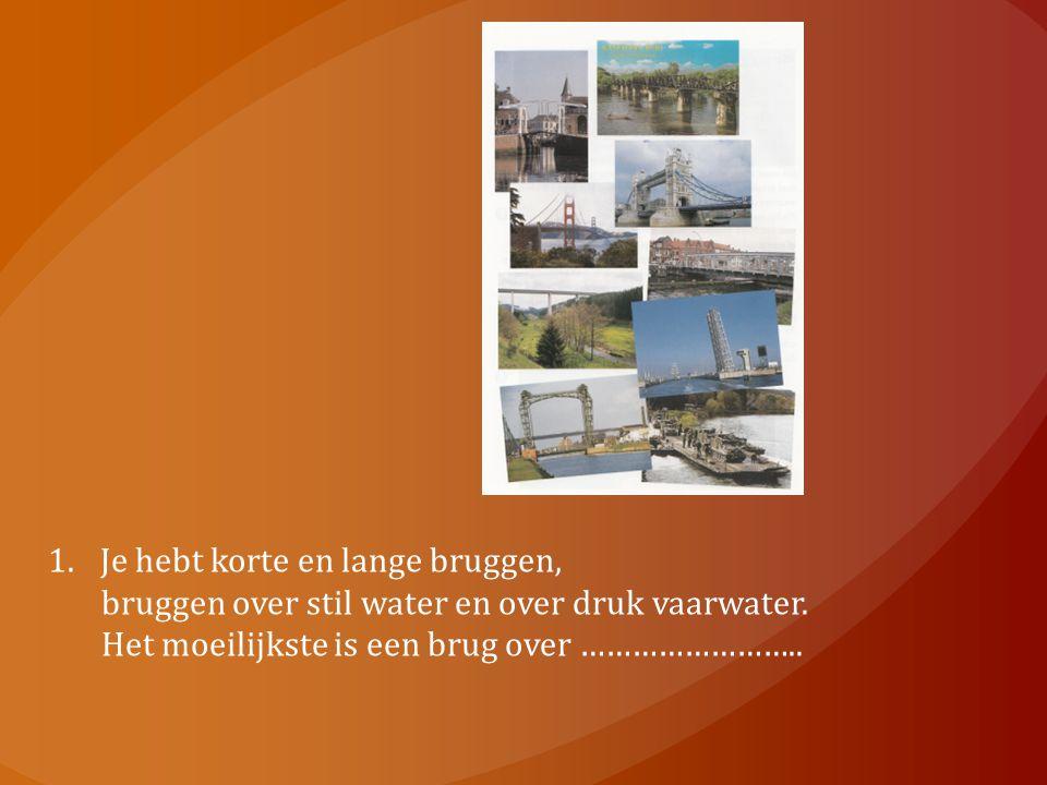 1.Je hebt korte en lange bruggen, bruggen over stil water en over druk vaarwater. Het moeilijkste is een brug over ……………………..