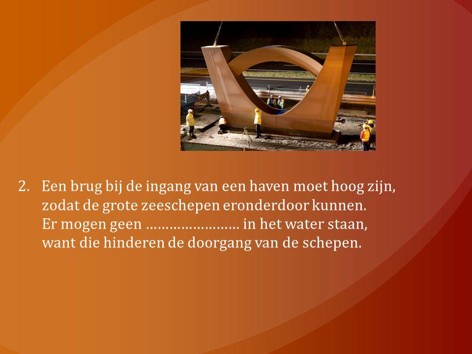 2.Een brug bij de ingang van een haven moet hoog zijn, zodat de grote zeeschepen eronderdoor kunnen. Er mogen geen …………………… in het water staan, want d