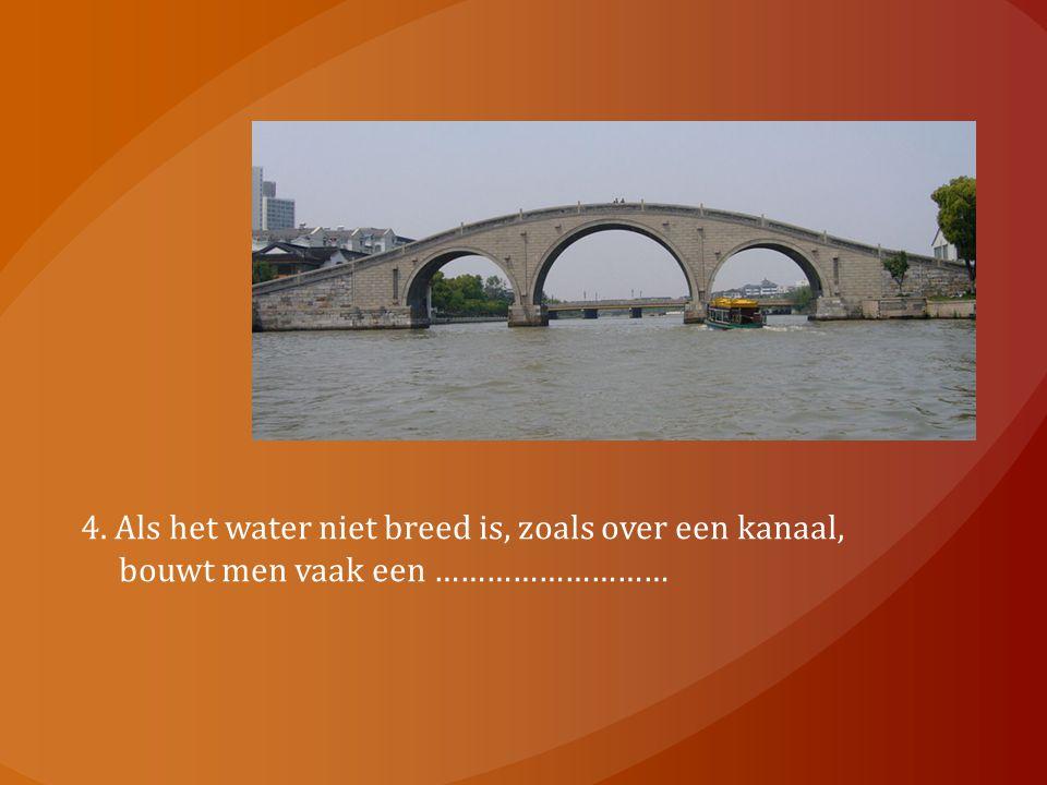 4. Als het water niet breed is, zoals over een kanaal, bouwt men vaak een ………………………