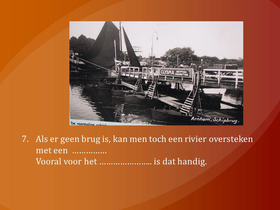 7.Als er geen brug is, kan men toch een rivier oversteken met een …………… Vooral voor het ………………….. is dat handig.