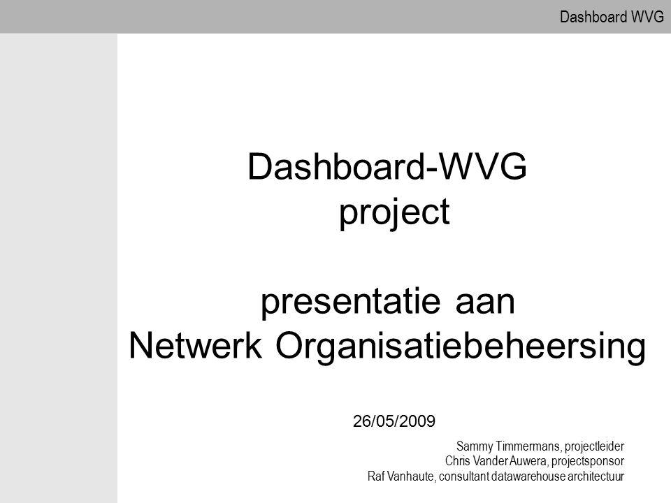 Dashboard WVG Dashboard-WVG project presentatie aan Netwerk Organisatiebeheersing 26/05/2009 Sammy Timmermans, projectleider Chris Vander Auwera, proj