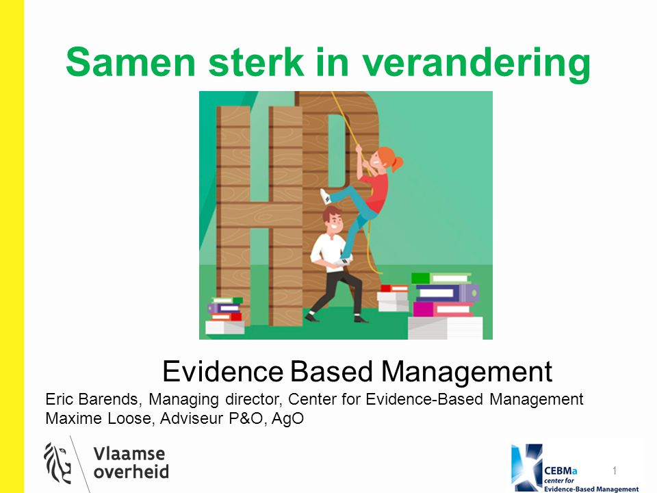 Samen sterk in verandering 1 Evidence Based Management Eric Barends, Managing director, Center for Evidence-Based Management Maxime Loose, Adviseur P&O, AgO