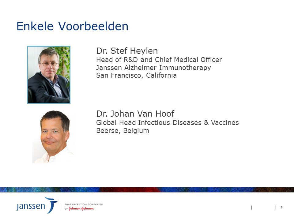 Enkele Voorbeelden 8 Dr. Stef Heylen Head of R&D and Chief Medical Officer Janssen Alzheimer Immunotherapy San Francisco, California Dr. Johan Van Hoo