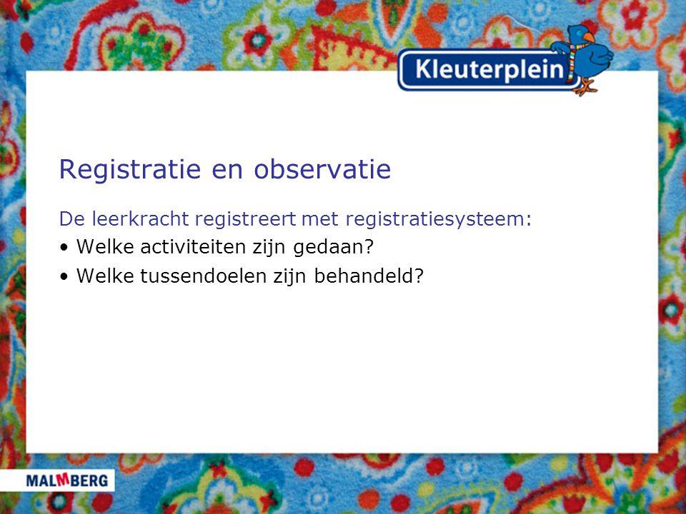 Registratie en observatie De leerkracht registreert met registratiesysteem: Welke activiteiten zijn gedaan? Welke tussendoelen zijn behandeld?