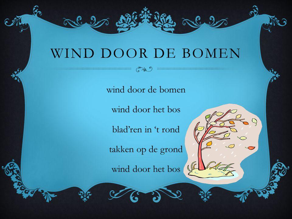 WIND DOOR DE BOMEN wind door de bomen wind door het bos blad'ren in 't rond takken op de grond wind door het bos