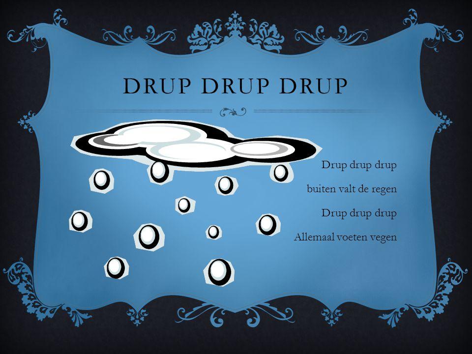 DRUP DRUP DRUP Drup drup drup buiten valt de regen Drup drup drup Allemaal voeten vegen