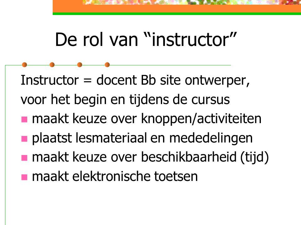 De rol van instructor Instructor = docent Bb site ontwerper, voor het begin en tijdens de cursus maakt keuze over knoppen/activiteiten plaatst lesmateriaal en mededelingen maakt keuze over beschikbaarheid (tijd) maakt elektronische toetsen