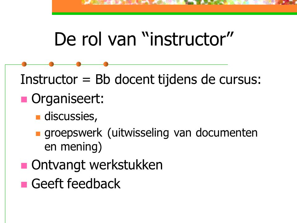 De rol van instructor Instructor = Bb docent tijdens de cursus: Organiseert: discussies, groepswerk (uitwisseling van documenten en mening) Ontvangt werkstukken Geeft feedback