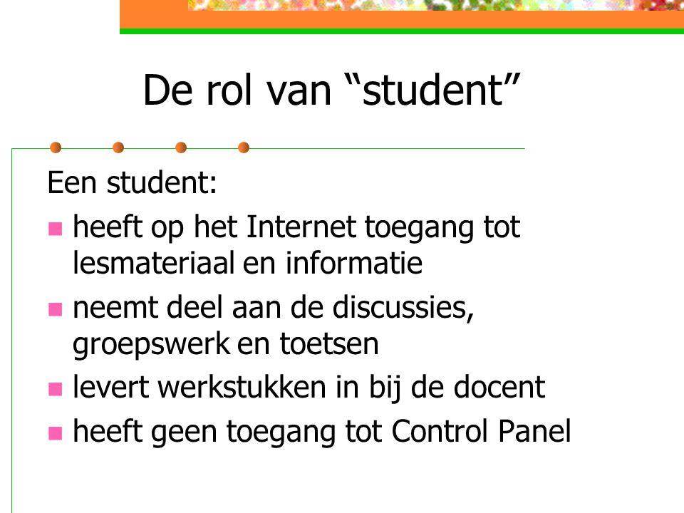 De rol van student Een student: heeft op het Internet toegang tot lesmateriaal en informatie neemt deel aan de discussies, groepswerk en toetsen levert werkstukken in bij de docent heeft geen toegang tot Control Panel
