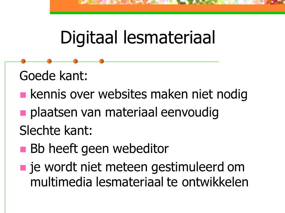 Digitaal lesmateriaal Goede kant: kennis over websites maken niet nodig plaatsen van materiaal eenvoudig Slechte kant: Bb heeft geen webeditor je wordt niet meteen gestimuleerd om multimedia lesmateriaal te ontwikkelen