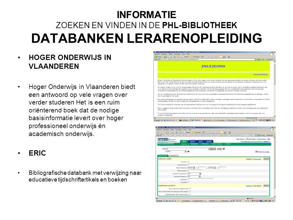 INFORMATIE ZOEKEN EN VINDEN IN DE PHL-BIBLIOTHEEK DATABANKEN LERARENOPLEIDING HOGER ONDERWIJS IN VLAANDEREN Hoger Onderwijs in Vlaanderen biedt een antwoord op vele vragen over verder studeren Het is een ruim oriënterend boek dat de nodige basisinformatie levert over hoger professioneel onderwijs én academisch onderwijs.
