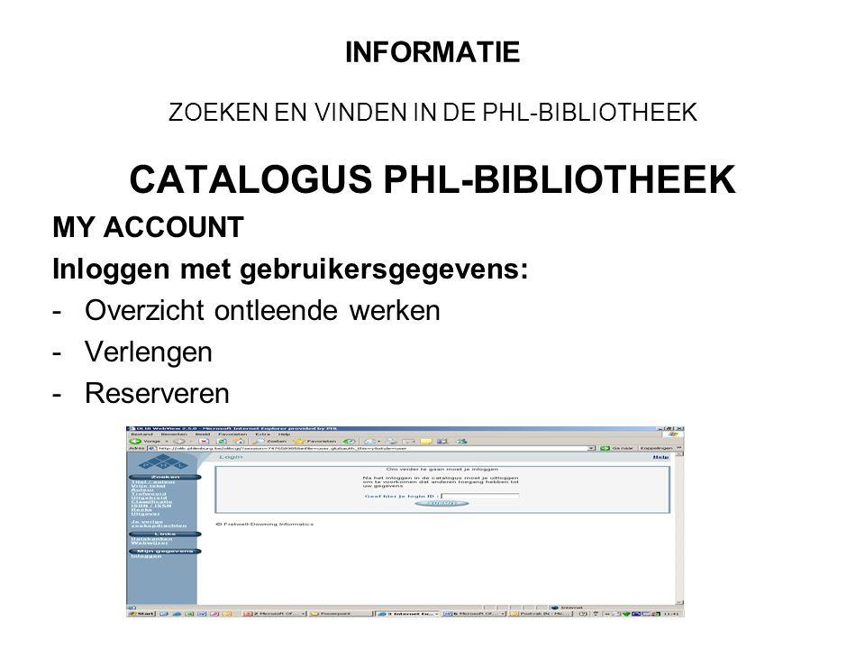 INFORMATIE ZOEKEN EN VINDEN IN DE PHL-BIBLIOTHEEK CATALOGUS PHL-BIBLIOTHEEK MY ACCOUNT Inloggen met gebruikersgegevens: -Overzicht ontleende werken -Verlengen -Reserveren