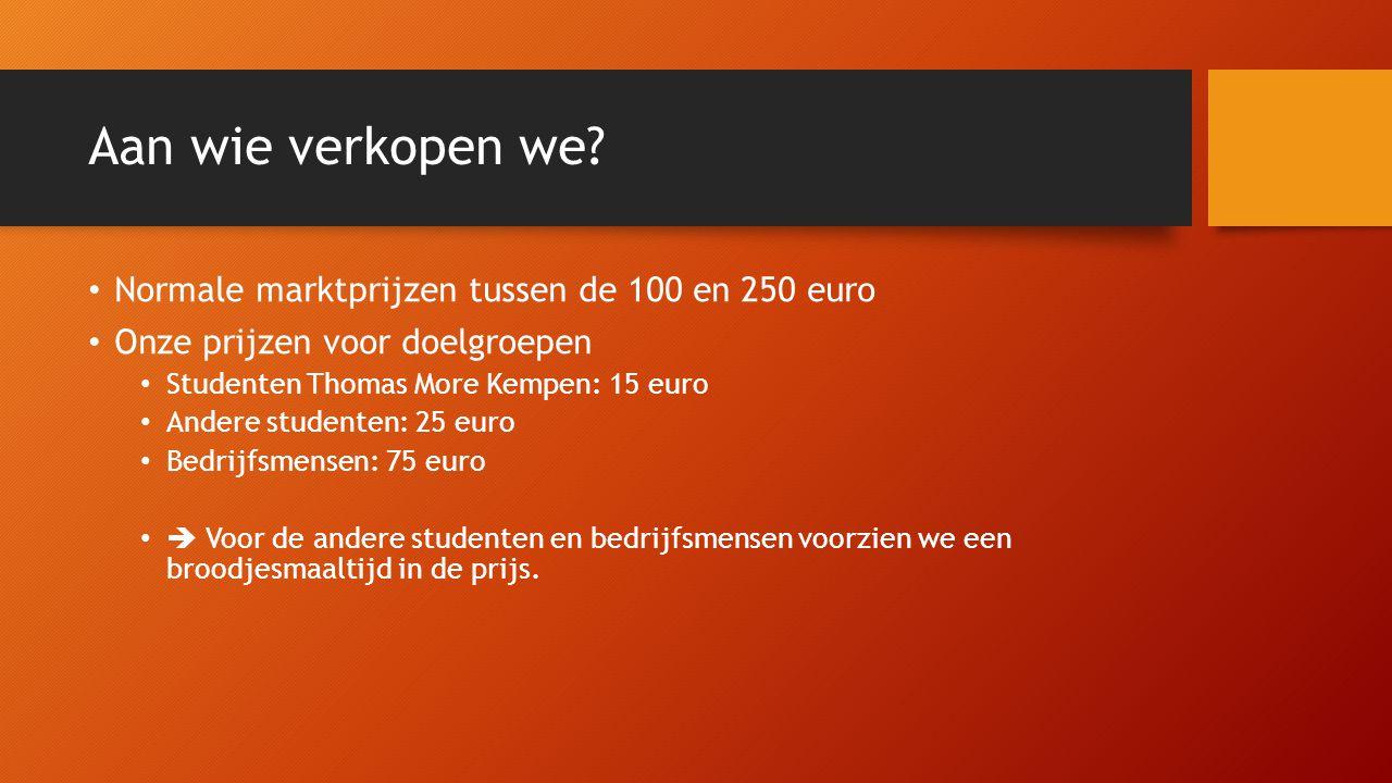 Aan wie verkopen we? Normale marktprijzen tussen de 100 en 250 euro Onze prijzen voor doelgroepen Studenten Thomas More Kempen: 15 euro Andere student
