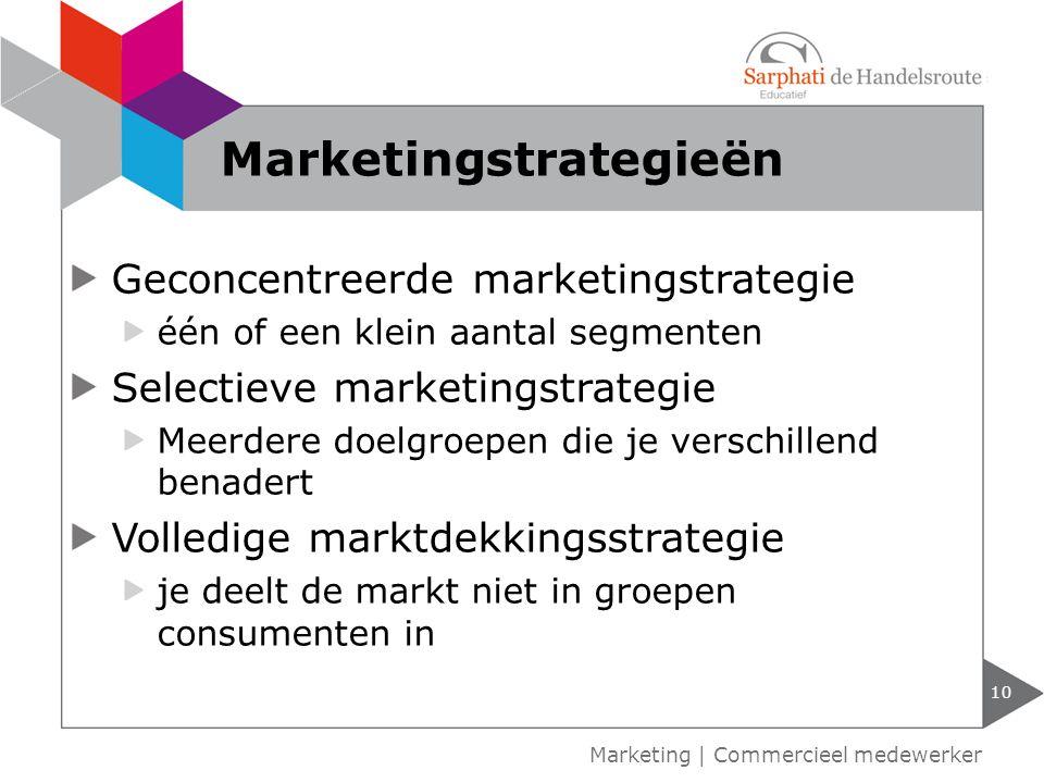 Geconcentreerde marketingstrategie één of een klein aantal segmenten Selectieve marketingstrategie Meerdere doelgroepen die je verschillend benadert Volledige marktdekkingsstrategie je deelt de markt niet in groepen consumenten in 10 Marketing | Commercieel medewerker Marketingstrategieën
