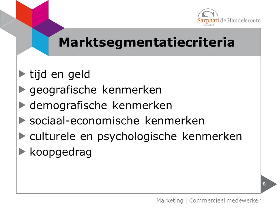 tijd en geld geografische kenmerken demografische kenmerken sociaal-economische kenmerken culturele en psychologische kenmerken koopgedrag 8 Marketing | Commercieel medewerker Marktsegmentatiecriteria