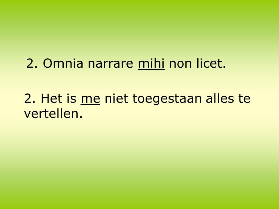 2. Omnia narrare mihi non licet. 2. Het is me niet toegestaan alles te vertellen.