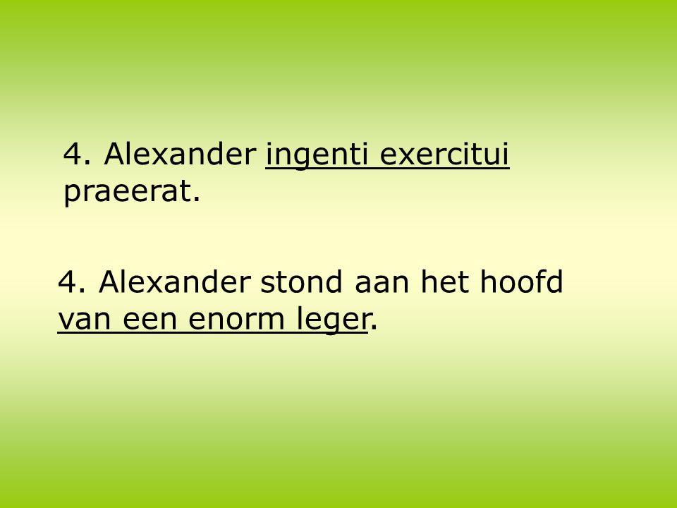 4. Alexander ingenti exercitui praeerat. 4. Alexander stond aan het hoofd van een enorm leger.