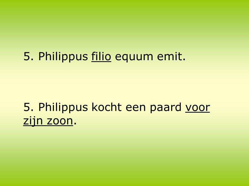 5. Philippus filio equum emit. 5. Philippus kocht een paard voor zijn zoon.