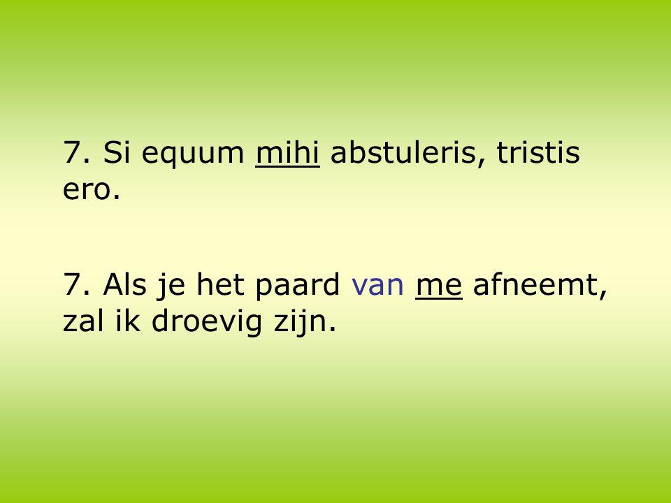 7. Si equum mihi abstuleris, tristis ero. 7. Als je het paard van me afneemt, zal ik droevig zijn.