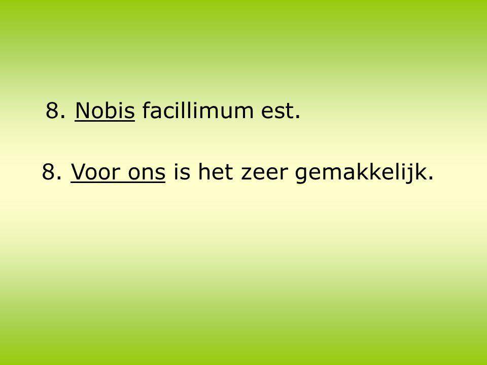 8. Nobis facillimum est. 8. Voor ons is het zeer gemakkelijk.