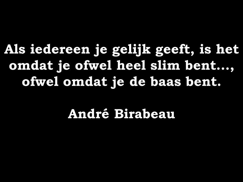 Als iedereen je gelijk geeft, is het omdat je ofwel heel slim bent..., ofwel omdat je de baas bent. André Birabeau