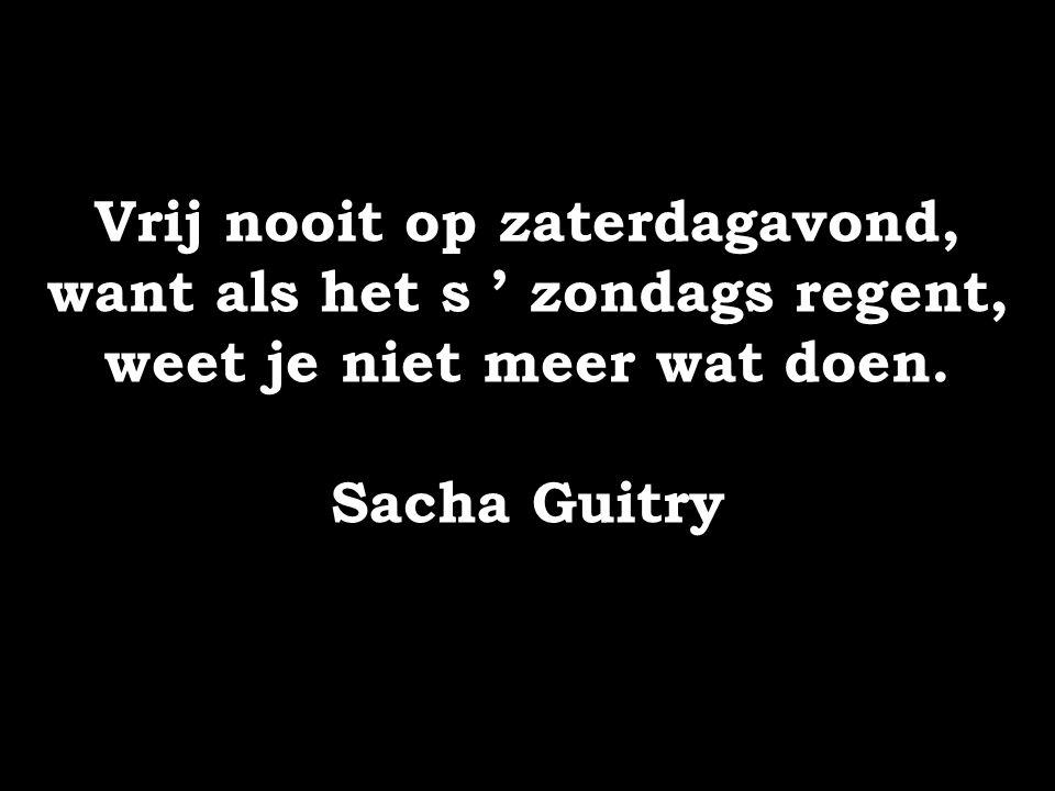Vrij nooit op zaterdagavond, want als het s ' zondags regent, weet je niet meer wat doen. Sacha Guitry