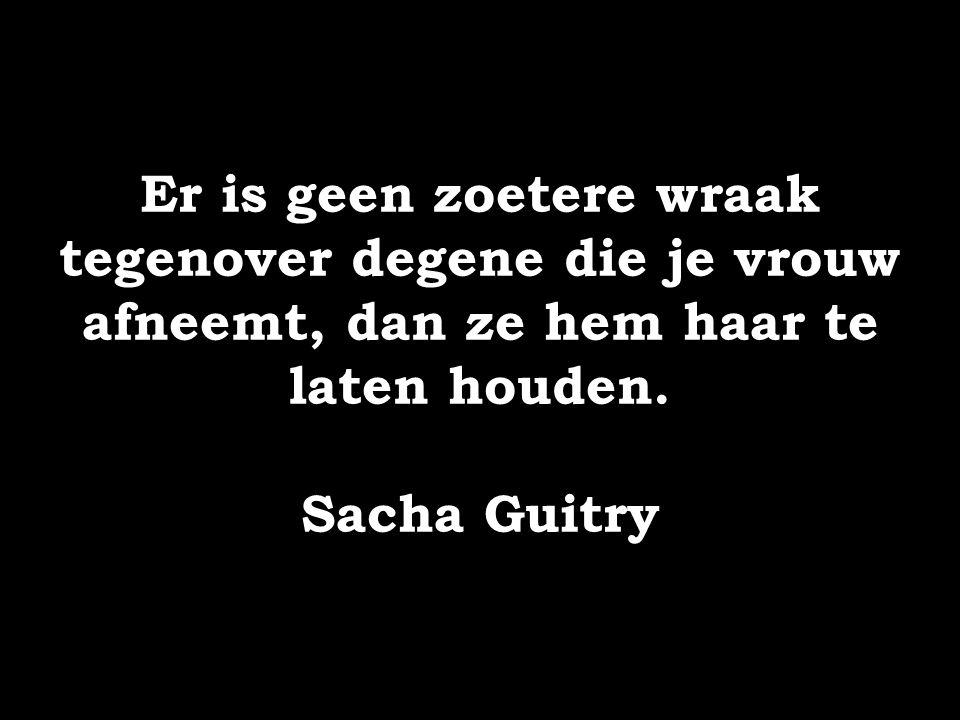 Er is geen zoetere wraak tegenover degene die je vrouw afneemt, dan ze hem haar te laten houden. Sacha Guitry