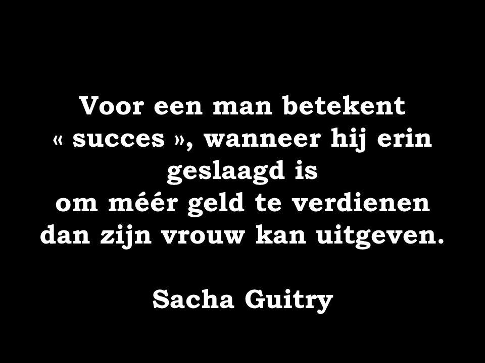 Voor een man betekent « succes », wanneer hij erin geslaagd is om méér geld te verdienen dan zijn vrouw kan uitgeven. Sacha Guitry