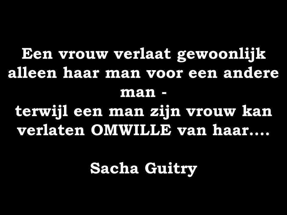 Een vrouw verlaat gewoonlijk alleen haar man voor een andere man - terwijl een man zijn vrouw kan verlaten OMWILLE van haar.... Sacha Guitry