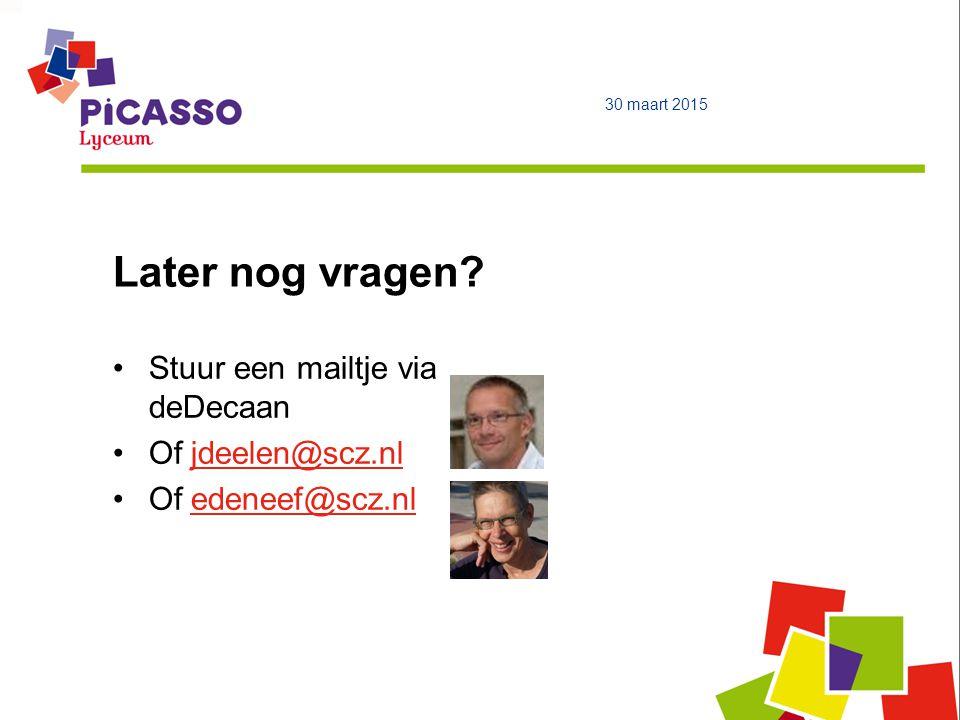 Later nog vragen? 30 maart 2015 Stuur een mailtje via deDecaan Of jdeelen@scz.nljdeelen@scz.nl Of edeneef@scz.nledeneef@scz.nl