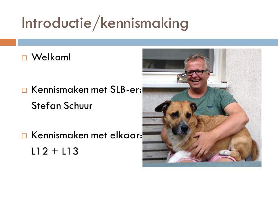 Introductie/kennismaking  Welkom!  Kennismaken met SLB-er: Stefan Schuur  Kennismaken met elkaar: L12 + L13