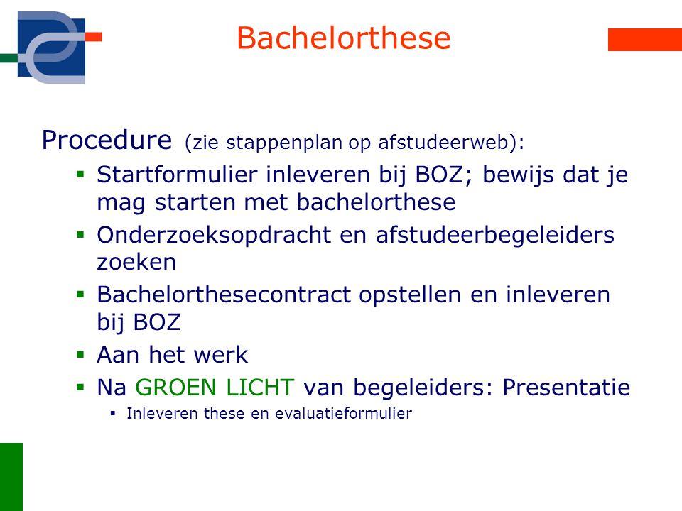 Bachelorthese Procedure (zie stappenplan op afstudeerweb):  Startformulier inleveren bij BOZ; bewijs dat je mag starten met bachelorthese  Onderzoek