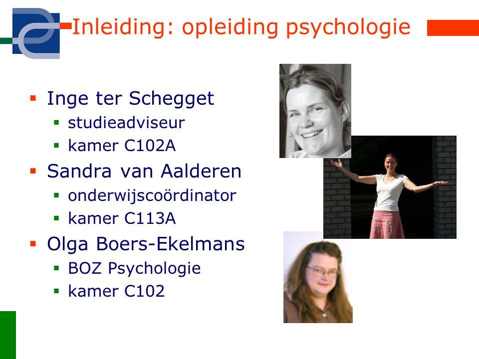 Inleiding: opleiding psychologie  Inge ter Schegget  studieadviseur  kamer C102A  Sandra van Aalderen  onderwijscoördinator  kamer C113A  Olga