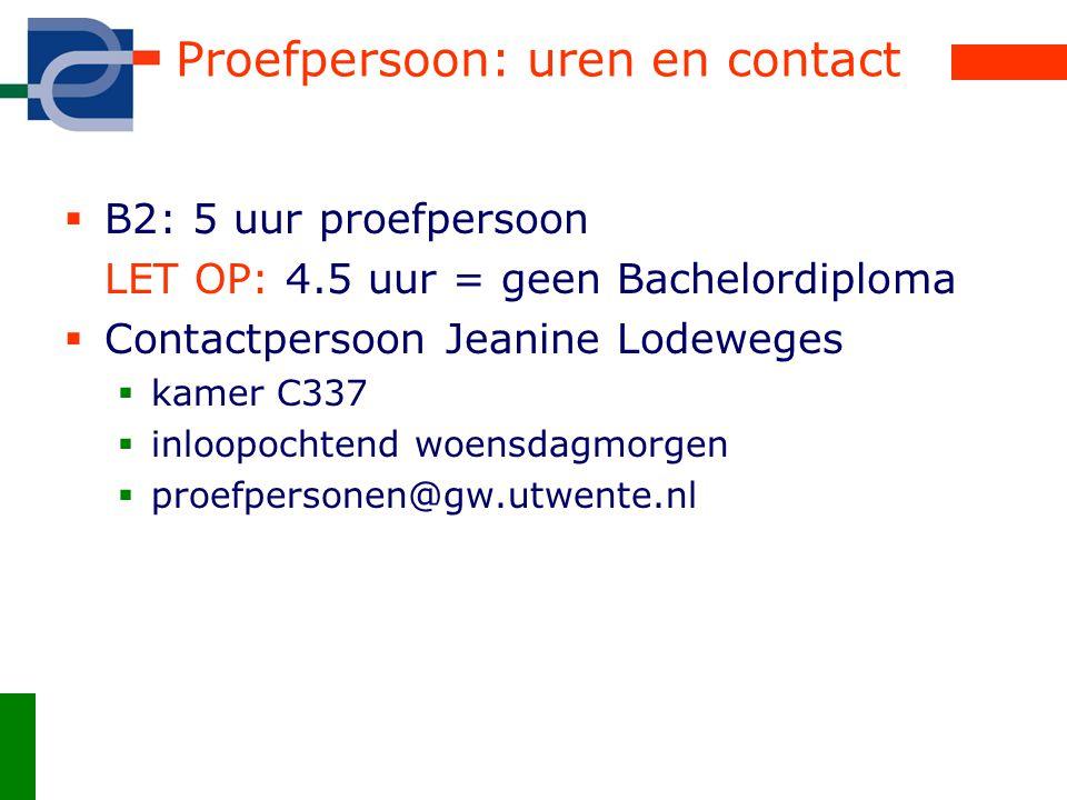 Proefpersoon: uren en contact  B2: 5 uur proefpersoon LET OP: 4.5 uur = geen Bachelordiploma  Contactpersoon Jeanine Lodeweges  kamer C337  inloop