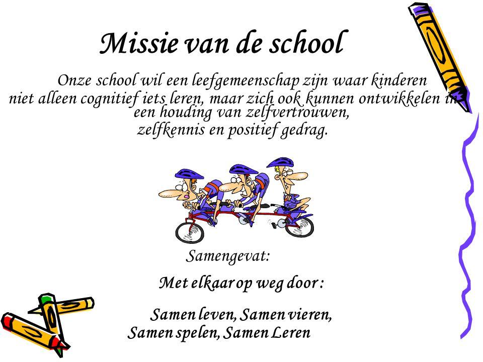Missie van de school Onze school wil een leefgemeenschap zijn waar kinderen niet alleen cognitief iets leren, maar zich ook kunnen ontwikkelen in een