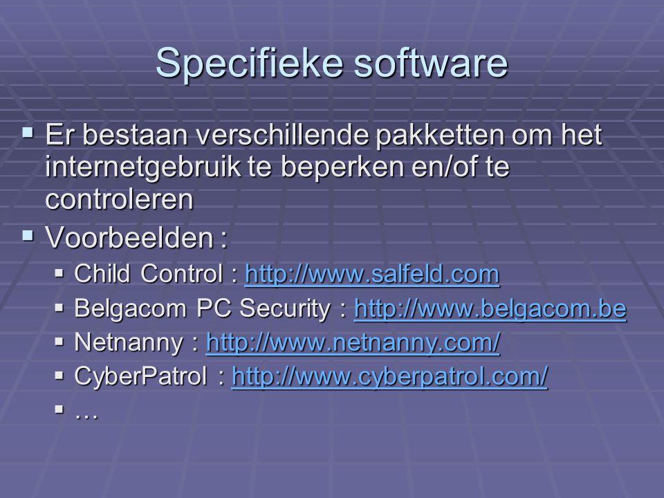 Specifieke software  Er bestaan verschillende pakketten om het internetgebruik te beperken en/of te controleren  Voorbeelden :  Child Control : http://www.salfeld.com http://www.salfeld.comhttp://www.salfeld.com  Belgacom PC Security : http://www.belgacom.be http://www.belgacom.be  Netnanny : http://www.netnanny.com/ http://www.netnanny.com/  CyberPatrol : http://www.cyberpatrol.com/ http://www.cyberpatrol.com/  …