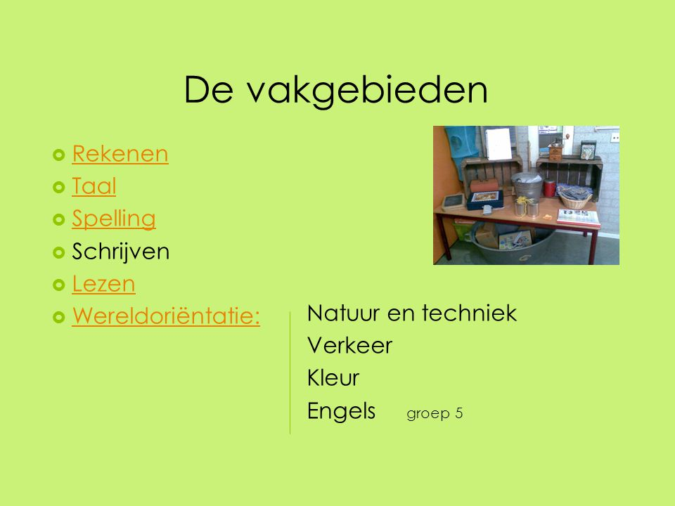 De vakgebieden  Rekenen Rekenen  Taal Taal  Spelling Spelling  Schrijven  Lezen Lezen  Wereldoriëntatie: Wereldoriëntatie: Natuur en techniek Ve