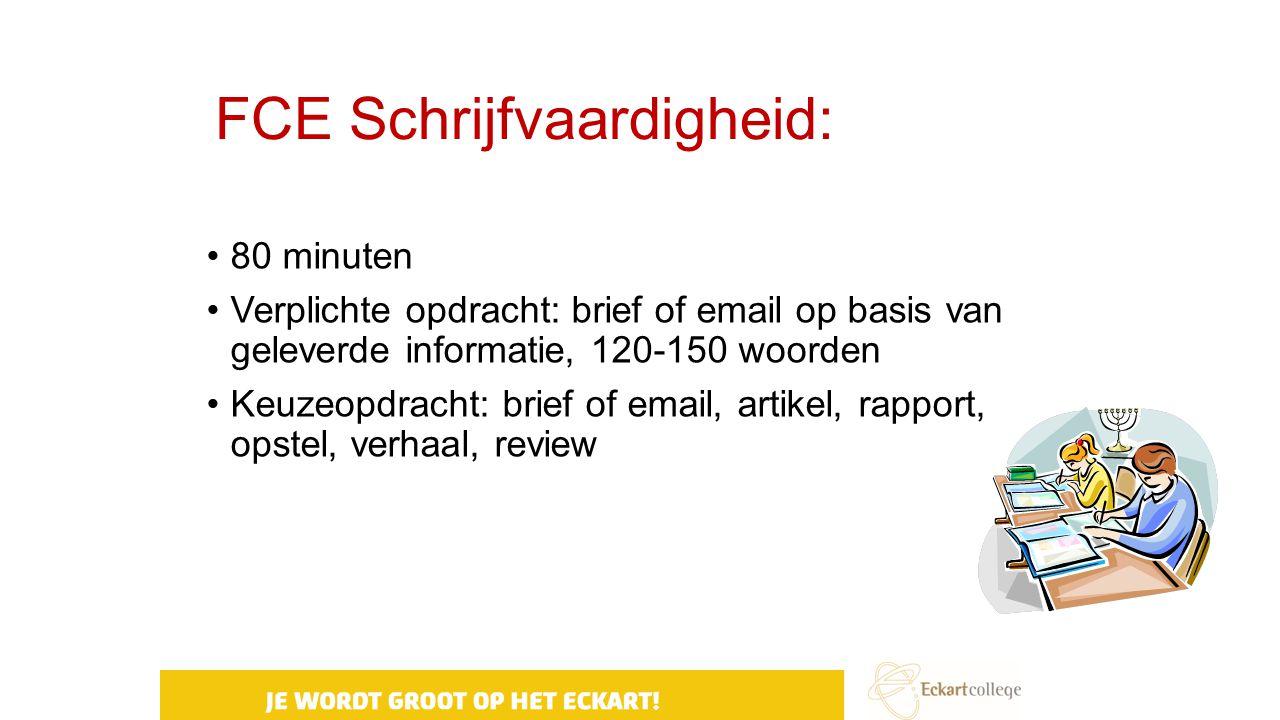 FCE Schrijfvaardigheid: 80 minuten Verplichte opdracht: brief of email op basis van geleverde informatie, 120-150 woorden Keuzeopdracht: brief of emai
