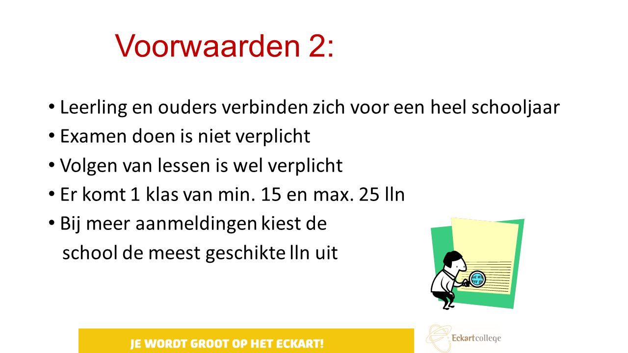 Voorwaarden 2: Leerling en ouders verbinden zich voor een heel schooljaar Examen doen is niet verplicht Volgen van lessen is wel verplicht Er komt 1 k