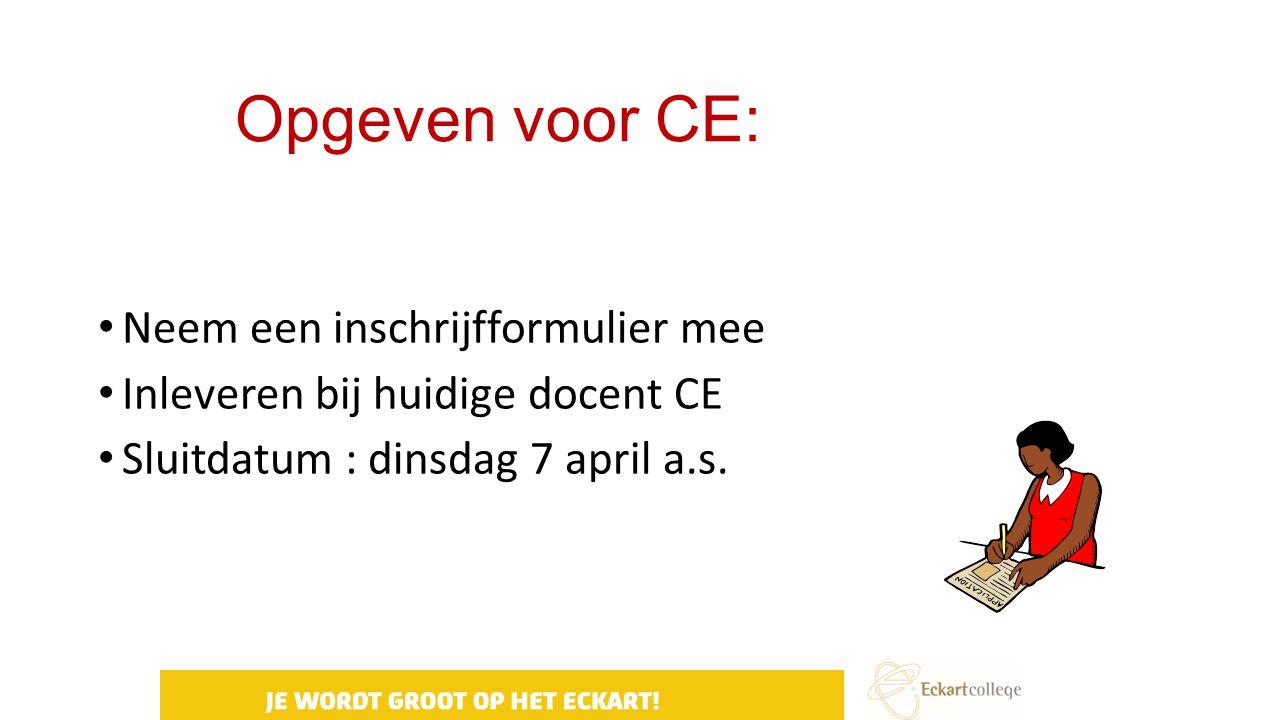 Opgeven voor CE: Neem een inschrijfformulier mee Inleveren bij huidige docent CE Sluitdatum : dinsdag 7 april a.s.