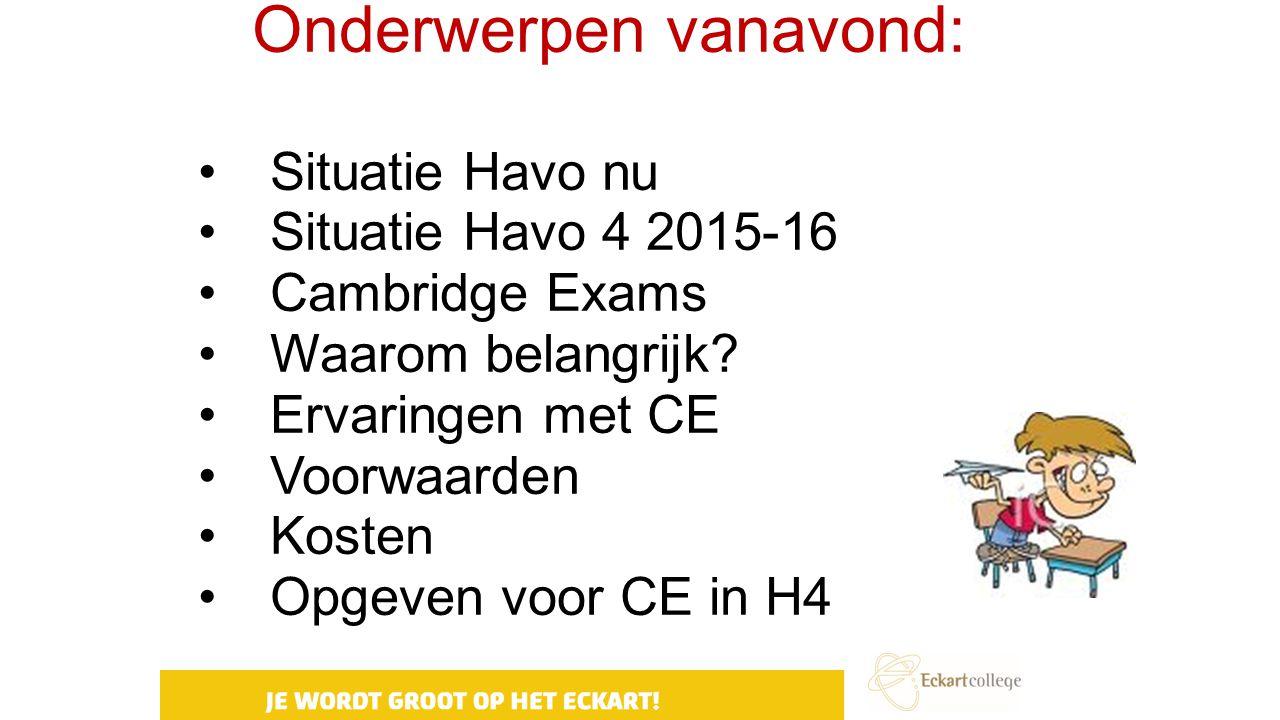 Onderwerpen vanavond: Situatie Havo nu Situatie Havo 4 2015-16 Cambridge Exams Waarom belangrijk? Ervaringen met CE Voorwaarden Kosten Opgeven voor CE